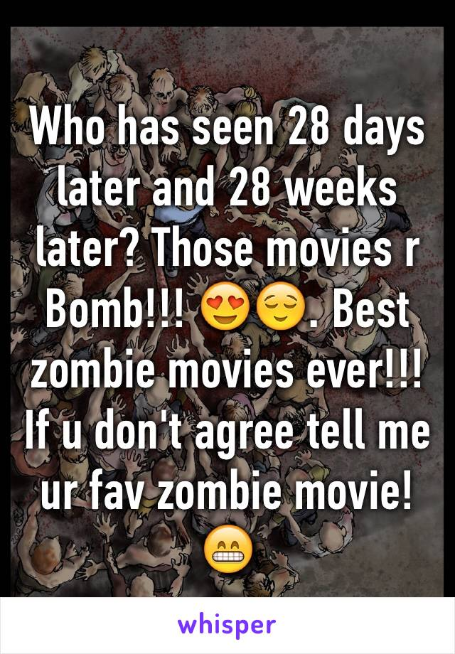 Who has seen 28 days later and 28 weeks later? Those movies r Bomb!!! 😍😌. Best zombie movies ever!!! If u don't agree tell me ur fav zombie movie!😁