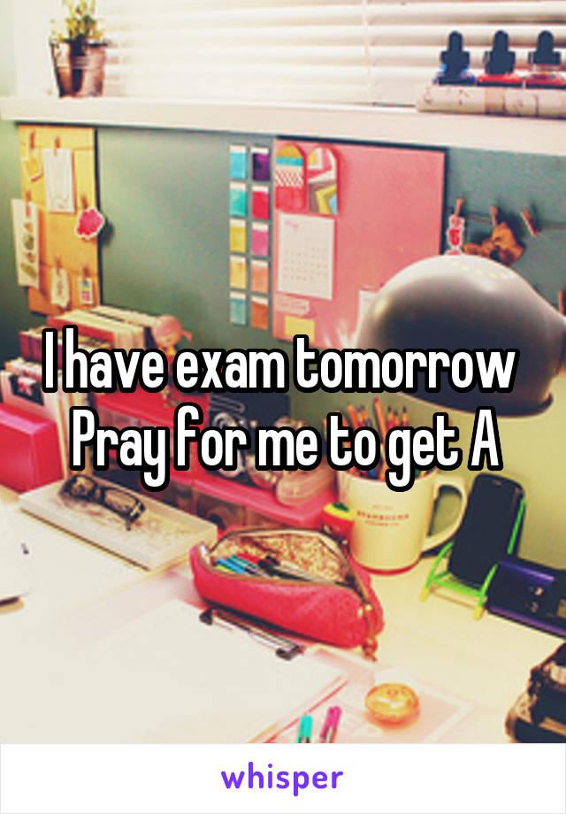 I have exam tomorrow  Pray for me to get A
