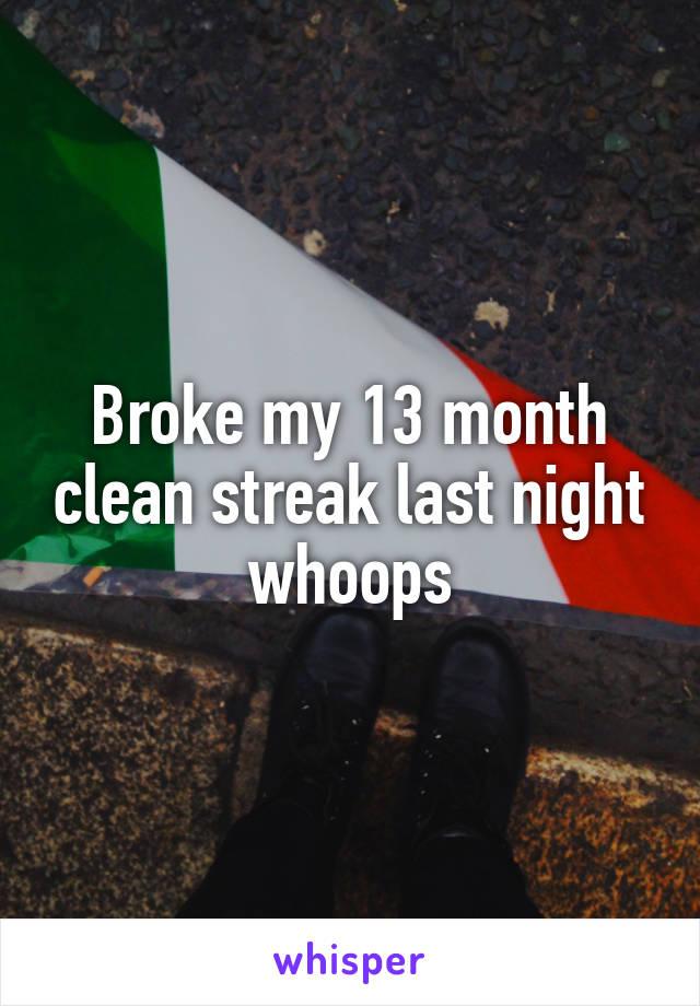 Broke my 13 month clean streak last night whoops
