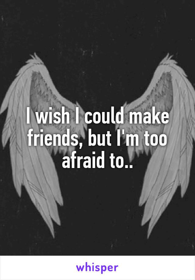 I wish I could make friends, but I'm too afraid to..