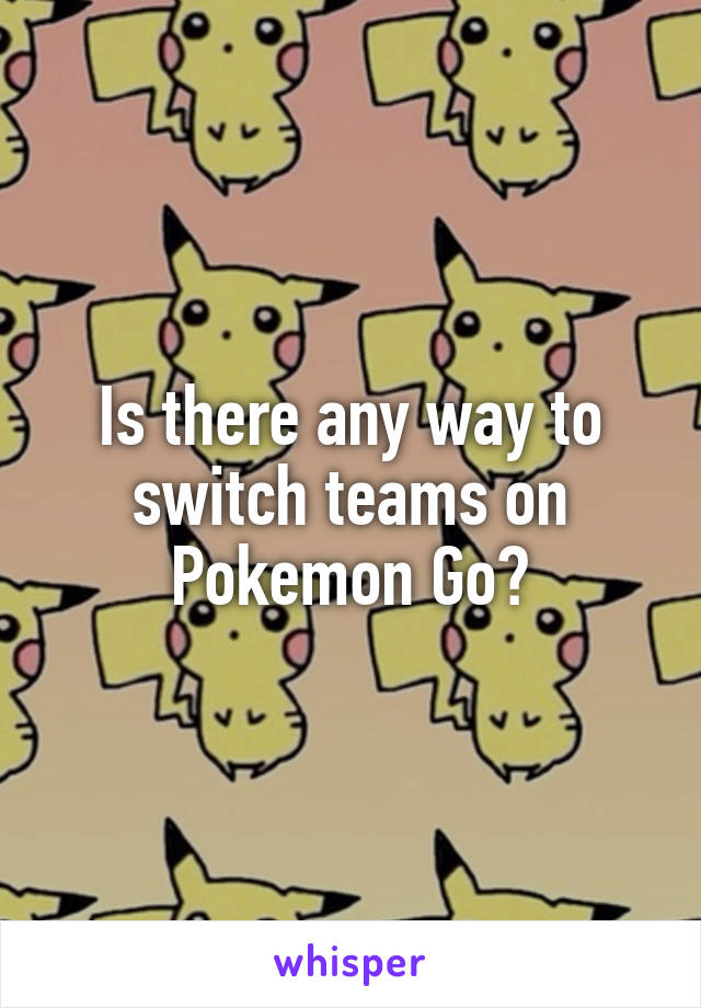 Is there any way to switch teams on Pokemon Go?