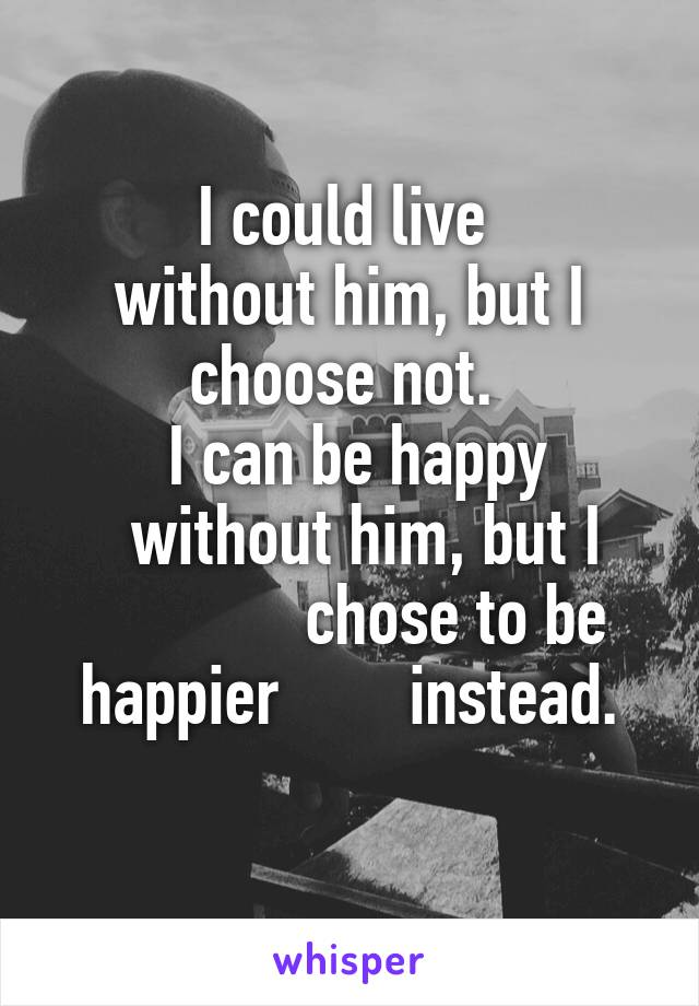I could live  without him, but I choose not.   I can be happy     without him, but I                chose to be happier        instead.