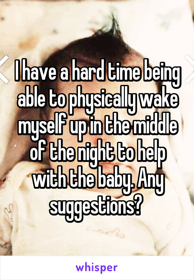 I have a hard time being able to physically wake myself up in the middle of the night to help with the baby. Any suggestions?