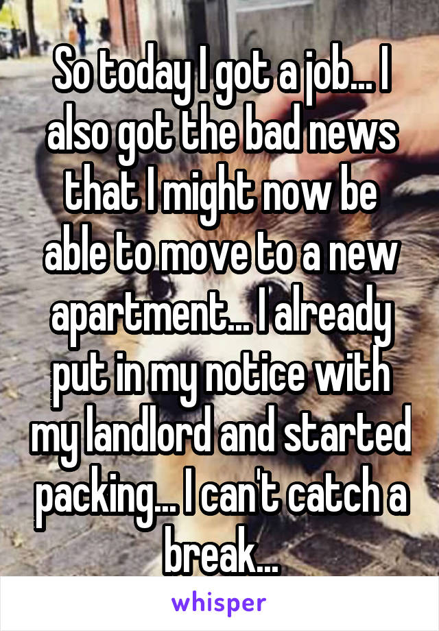 So today I got a job... I also got the bad news that I might now be able to move to a new apartment... I already put in my notice with my landlord and started packing... I can't catch a break...