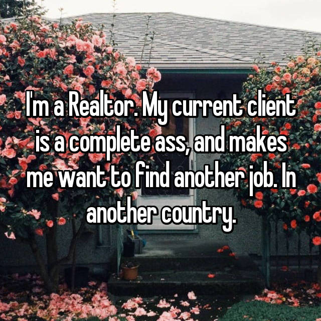 I'm a Realtor. My current client is a complete ass, and makes me want to find another job. In another country.