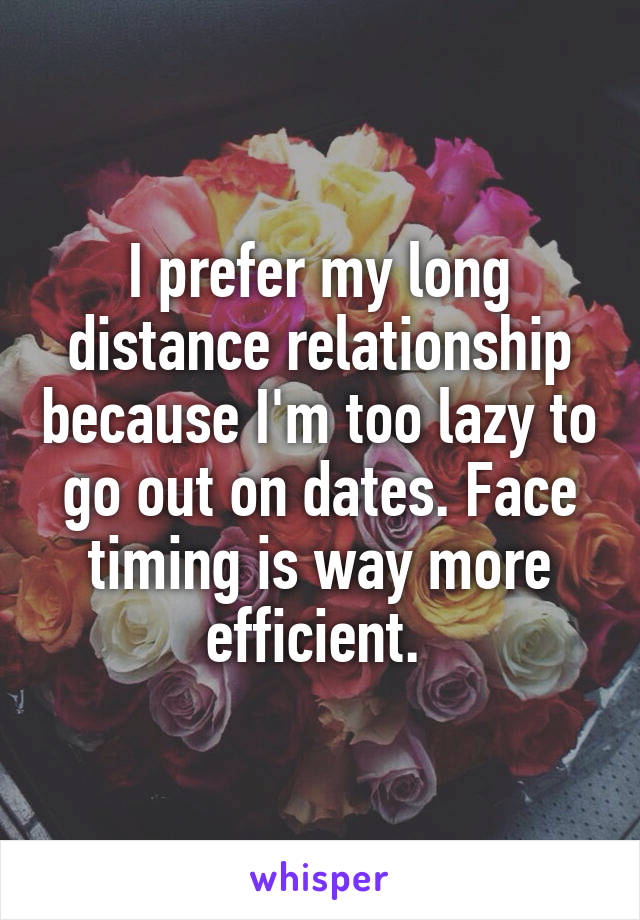 I prefer my long distance relationship because I'm too lazy to go out on dates. Face timing is way more efficient.