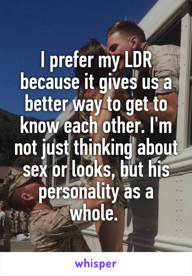 I prefer my LDR because it gives us a better way to get to know each other. I'm not just thinking about sex or looks, but his personality as a whole.
