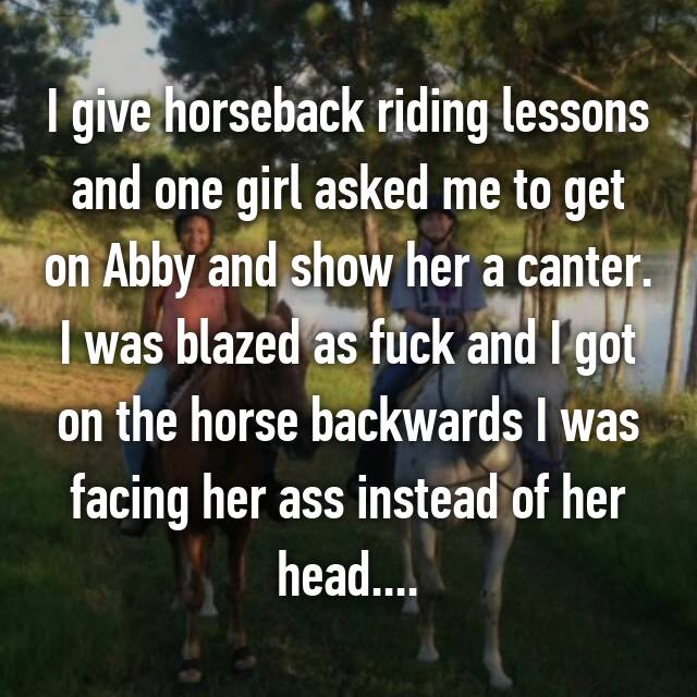 I give horseback riding lessons and one girl asked me to get on Abby and show her a canter. I was blazed as fuck and I got on the horse backwards I was facing her ass instead of her head....