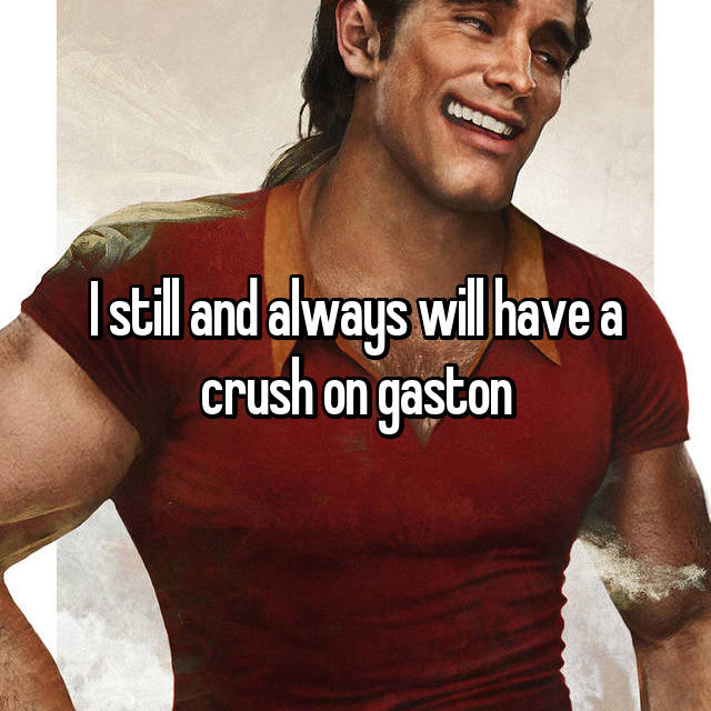 I still and always will have a crush on gaston