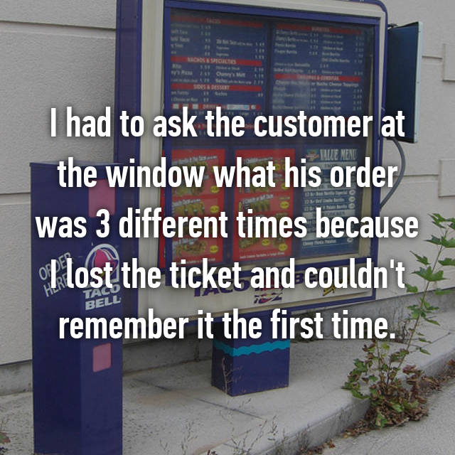 I had to ask the customer at the window what his order was 3 different times because I lost the ticket and couldn't remember it the first time.