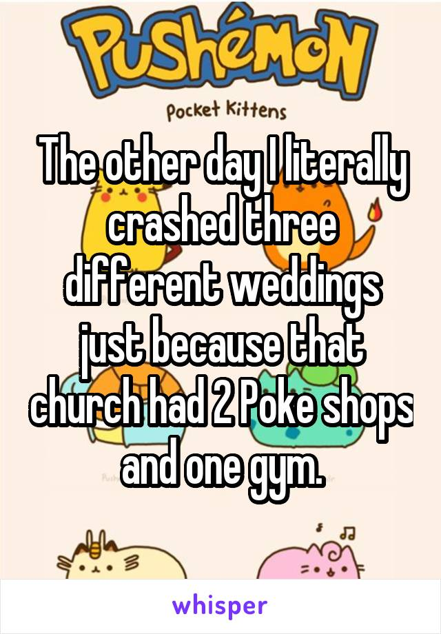 The other day I literally crashed three different weddings just because that church had 2 Poke shops and one gym.