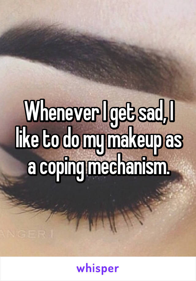 Whenever I get sad, I like to do my makeup as a coping mechanism.