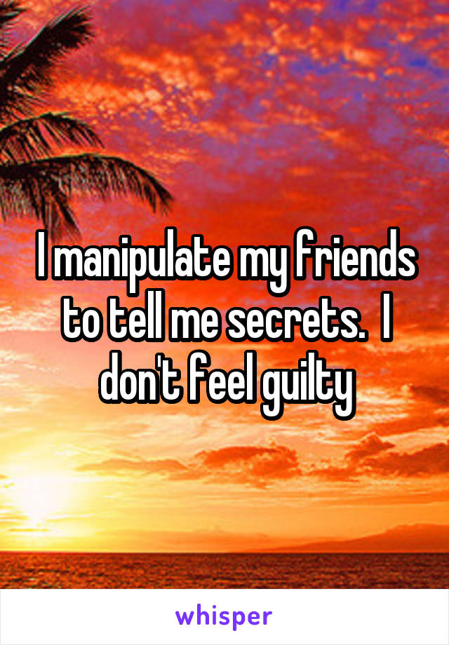 I manipulate my friends to tell me secrets.  I don't feel guilty