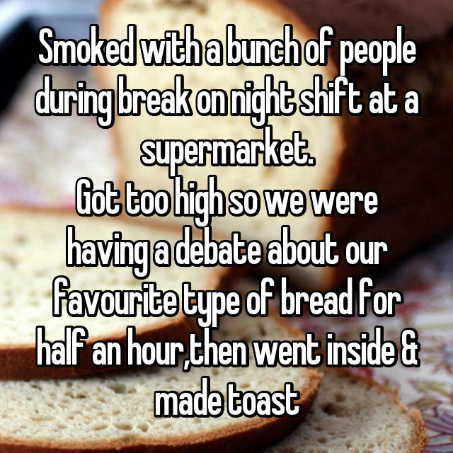 Smoked with a bunch of people during break on night shift at a supermarket. Got too high so we were having a debate about our favourite type of bread for half an hour,then went inside & made toast