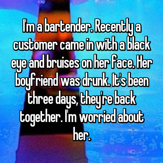 I'm a bartender. Recently a customer came in with a black eye and bruises on her face. Her boyfriend was drunk. It's been three days, they're back together. I'm worried about her.