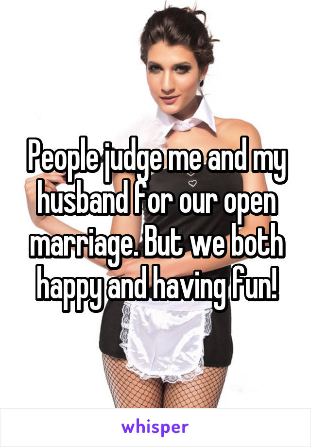 People judge me and my husband for our open marriage. But we both happy and having fun!