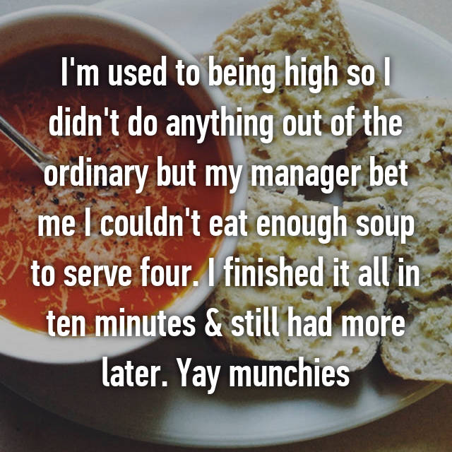 I'm used to being high so I didn't do anything out of the ordinary but my manager bet me I couldn't eat enough soup to serve four. I finished it all in ten minutes & still had more later. Yay munchies