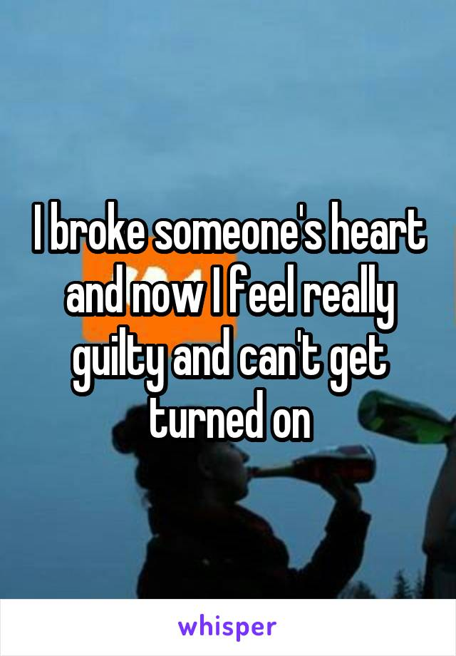 I broke someone's heart and now I feel really guilty and can't get turned on