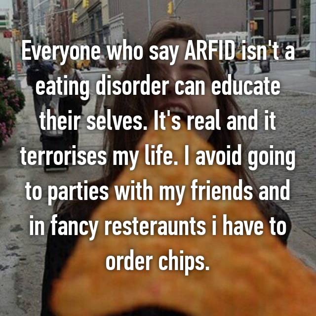 Everyone who say ARFID isn't a eating disorder can educate their selves. It's real and it terrorises my life. I avoid going to parties with my friends and in fancy resteraunts i have to order chips.