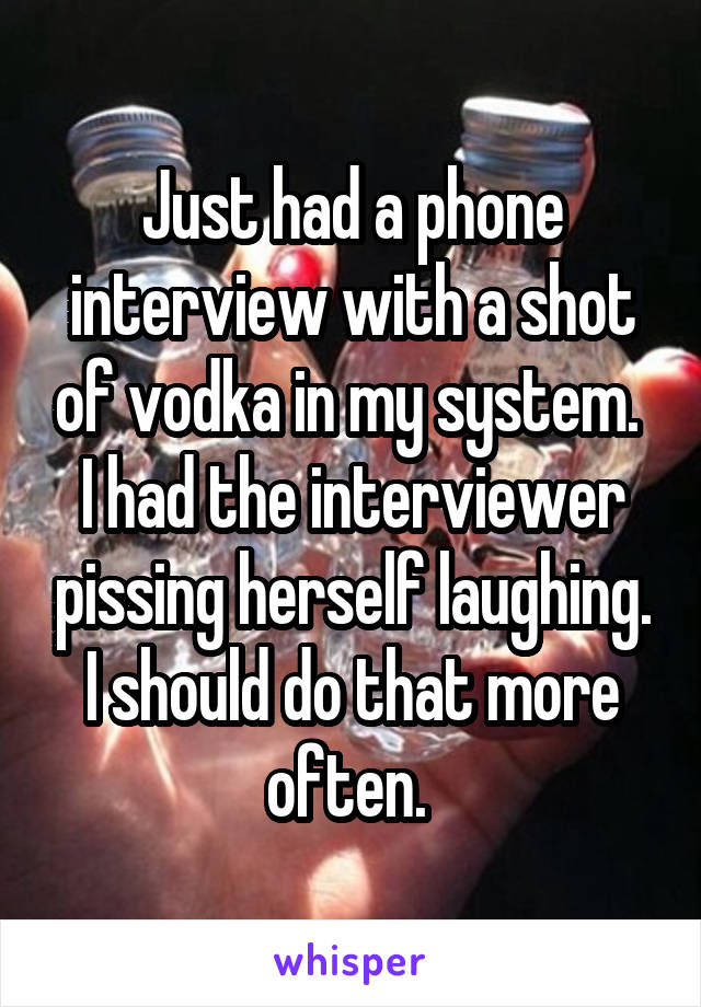 Just had a phone interview with a shot of vodka in my system.  I had the interviewer pissing herself laughing. I should do that more often.