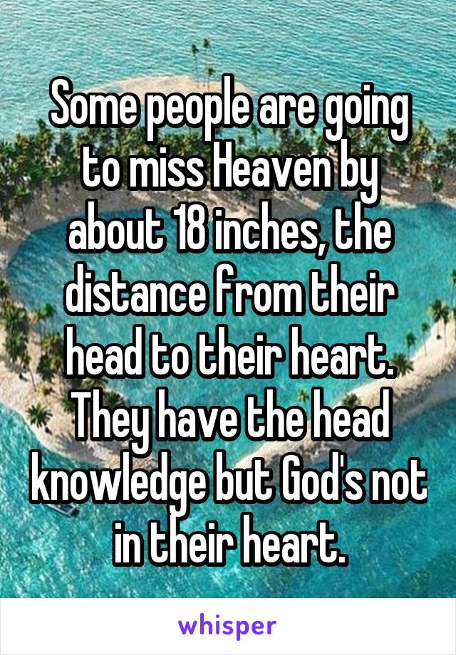 Some people are going to miss Heaven by about 18 inches, the distance from their head to their heart. They have the head knowledge but God's not in their heart.
