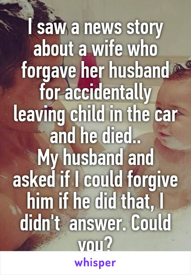 I saw a news story about a wife who forgave her husband for accidentally leaving child in the car and he died.. My husband and asked if I could forgive him if he did that, I didn't  answer. Could you?