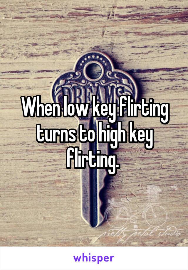 When low key flirting turns to high key flirting.