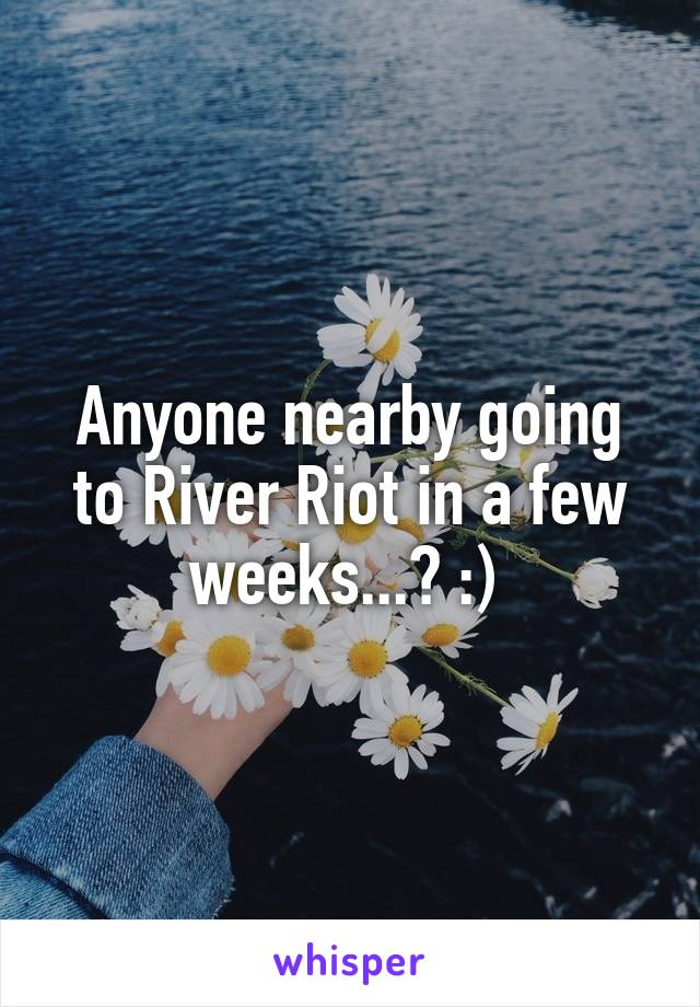 Anyone nearby going to River Riot in a few weeks...? :)