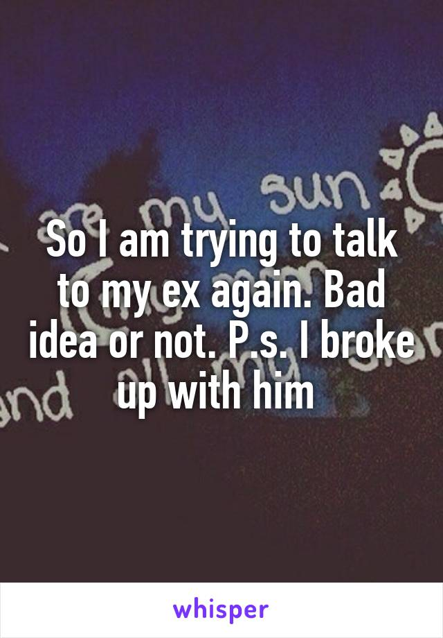 So I am trying to talk to my ex again. Bad idea or not. P.s. I broke up with him