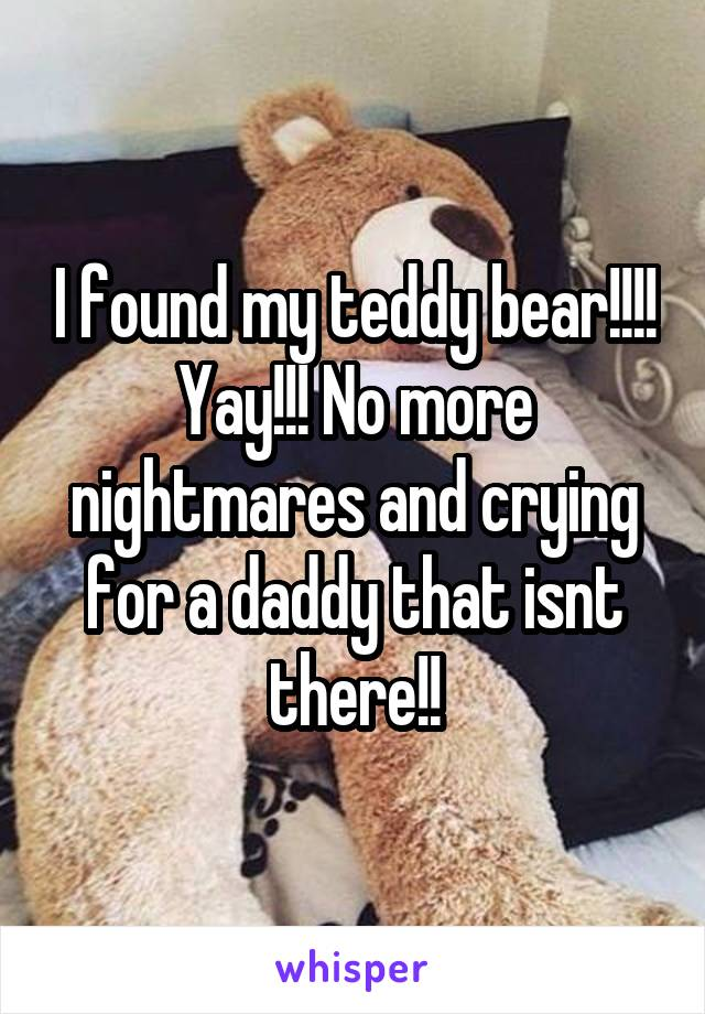 I found my teddy bear!!!! Yay!!! No more nightmares and crying for a daddy that isnt there!!