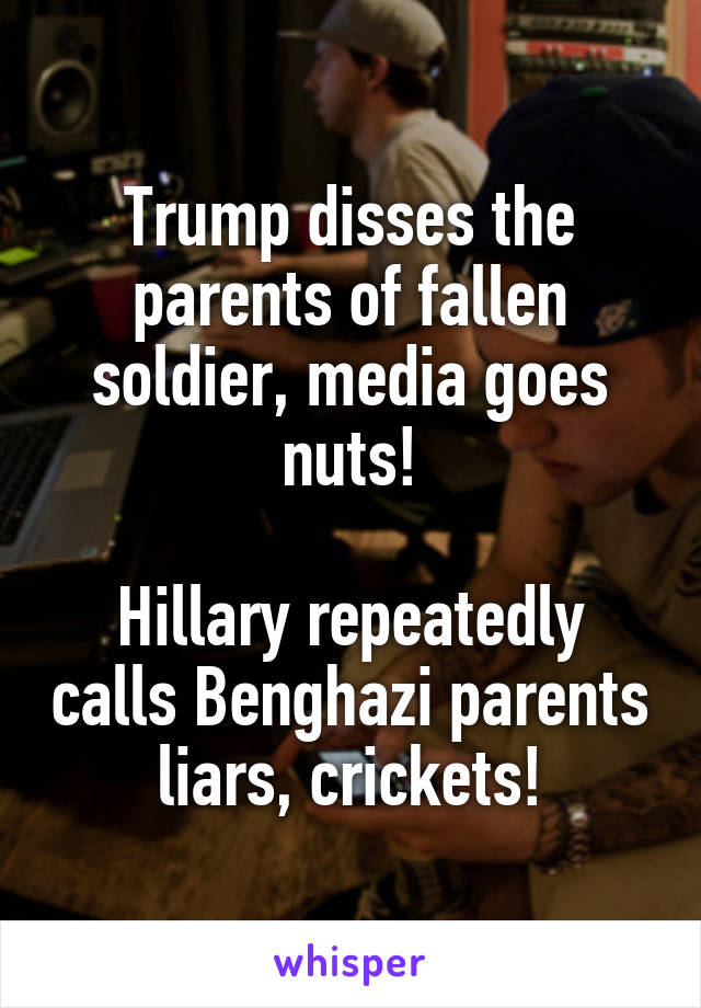 Trump disses the parents of fallen soldier, media goes nuts!  Hillary repeatedly calls Benghazi parents liars, crickets!