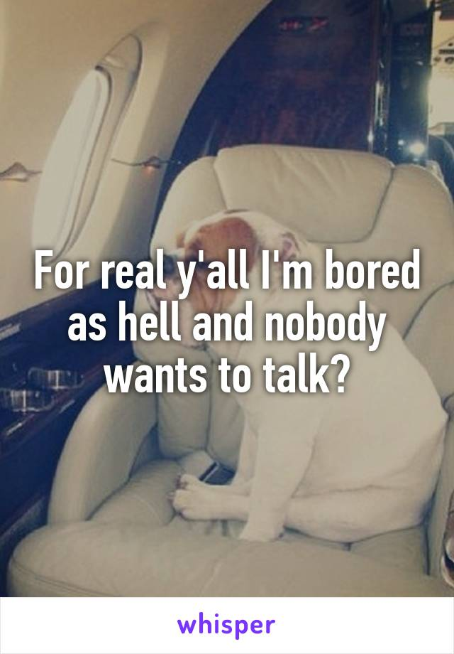 For real y'all I'm bored as hell and nobody wants to talk?