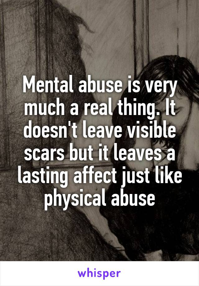 Mental abuse is very much a real thing. It doesn't leave visible scars but it leaves a lasting affect just like physical abuse