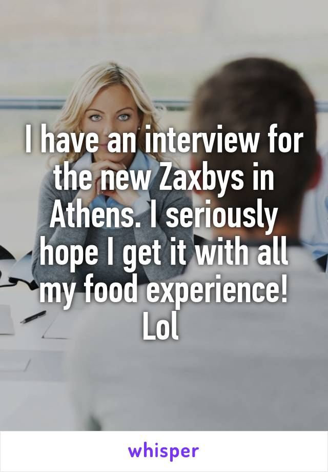 I have an interview for the new Zaxbys in Athens. I seriously hope I get it with all my food experience! Lol