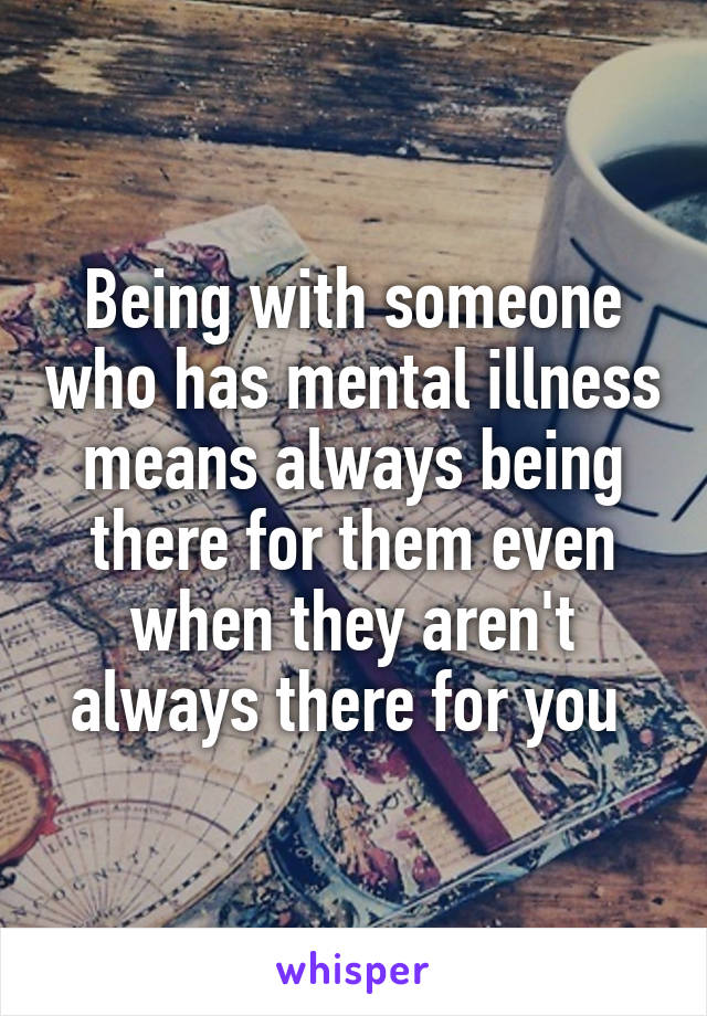 Being with someone who has mental illness means always being there for them even when they aren't always there for you