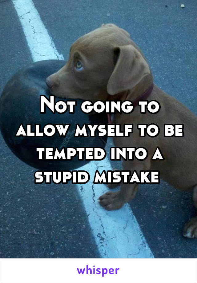 Not going to allow myself to be tempted into a stupid mistake