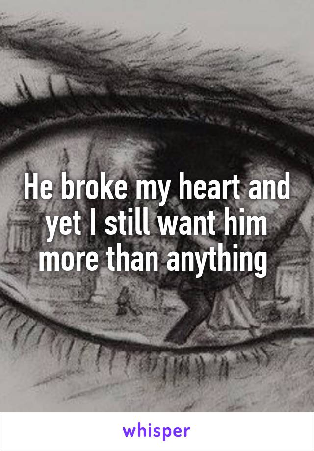 He broke my heart and yet I still want him more than anything