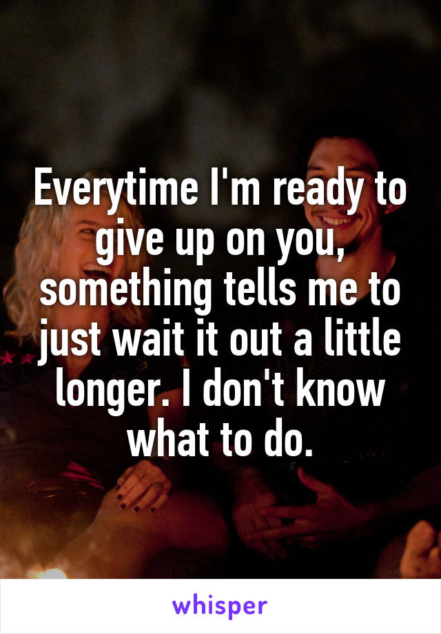 Everytime I'm ready to give up on you, something tells me to just wait it out a little longer. I don't know what to do.