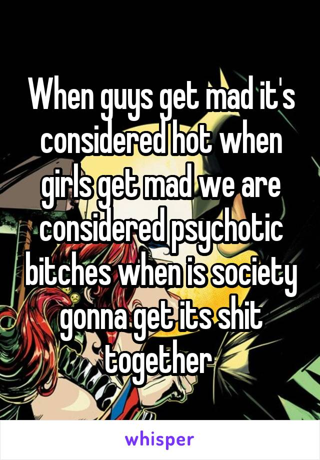 When guys get mad it's considered hot when girls get mad we are considered psychotic bitches when is society gonna get its shit together
