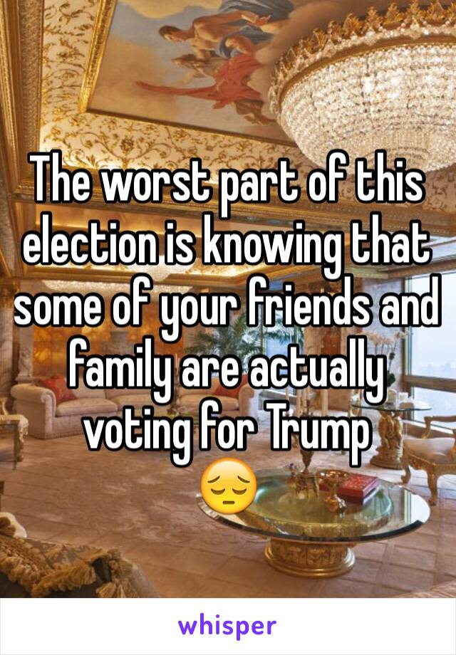 The worst part of this election is knowing that some of your friends and family are actually voting for Trump 😔
