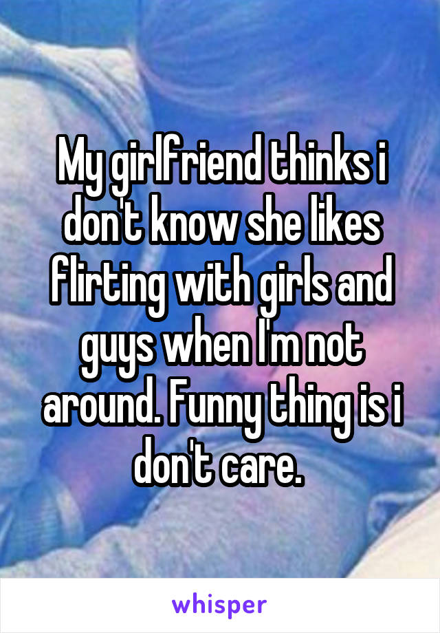 My girlfriend thinks i don't know she likes flirting with girls and guys when I'm not around. Funny thing is i don't care.