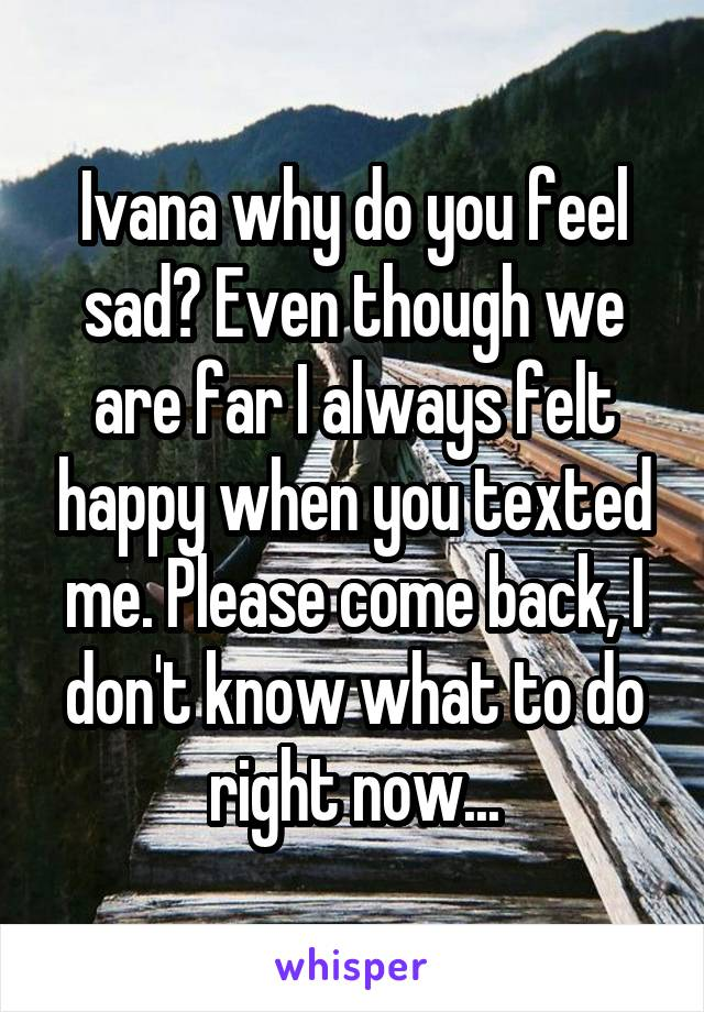 Ivana why do you feel sad? Even though we are far I always felt happy when you texted me. Please come back, I don't know what to do right now...