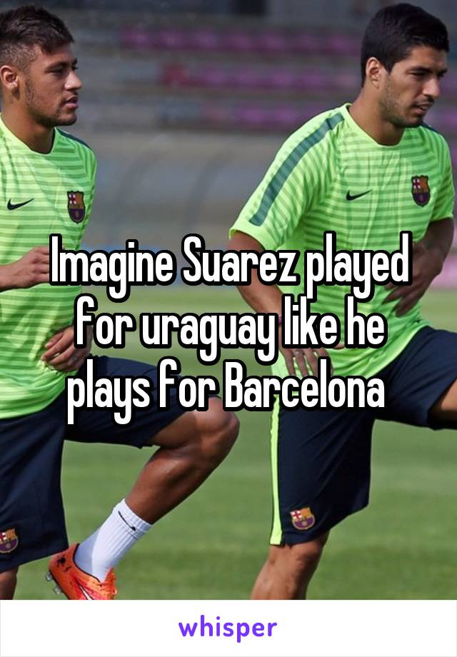 Imagine Suarez played for uraguay like he plays for Barcelona