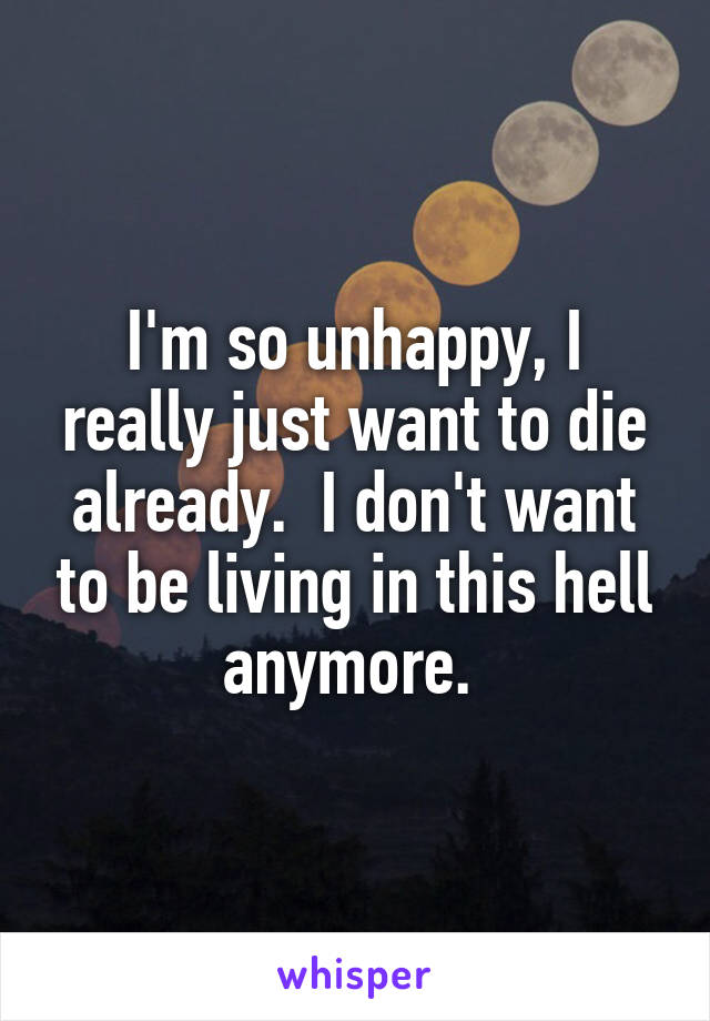 I'm so unhappy, I really just want to die already.  I don't want to be living in this hell anymore.