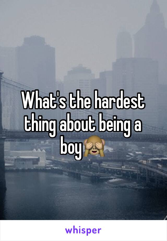 What's the hardest thing about being a boy🙈