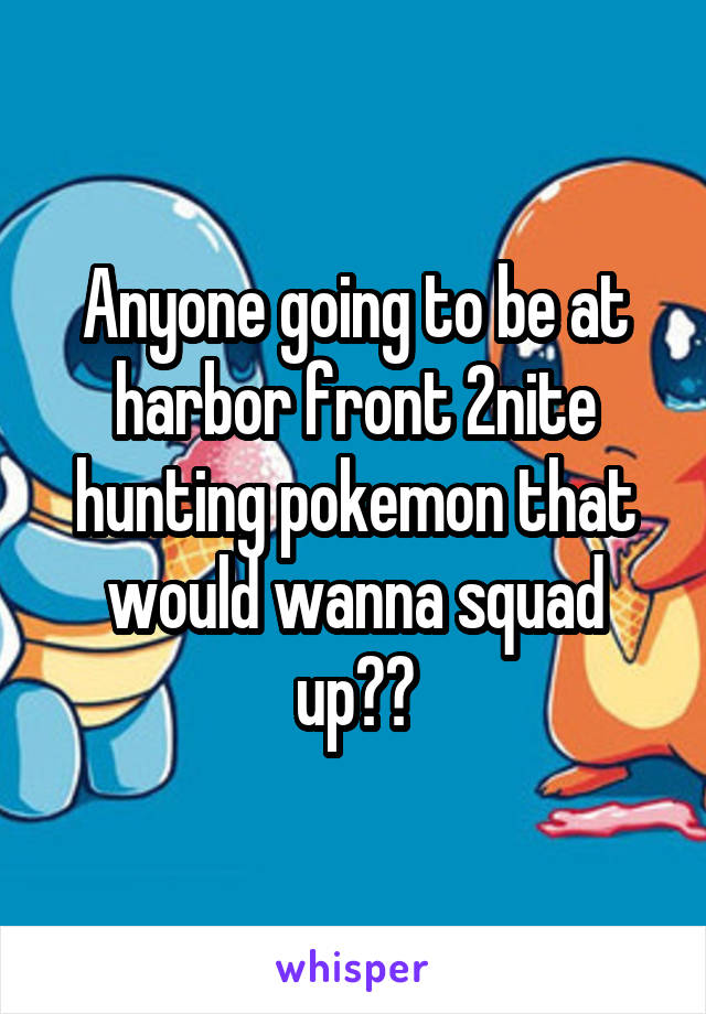 Anyone going to be at harbor front 2nite hunting pokemon that would wanna squad up??