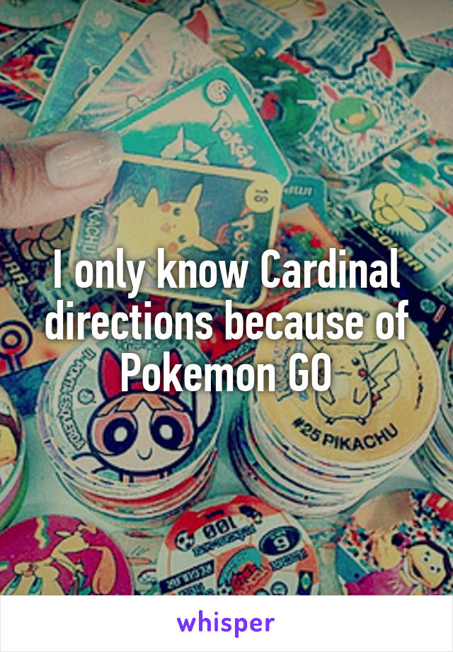 I only know Cardinal directions because of Pokemon GO