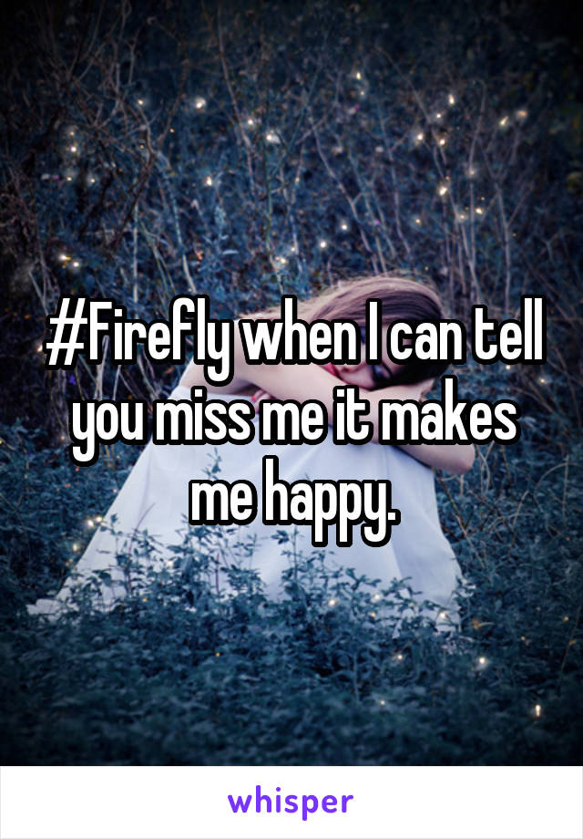#Firefly when I can tell you miss me it makes me happy.