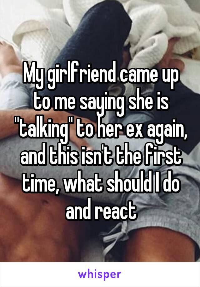 """My girlfriend came up to me saying she is """"talking"""" to her ex again, and this isn't the first time, what should I do and react"""