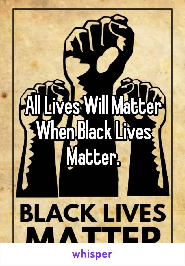 All Lives Will Matter When Black Lives Matter.